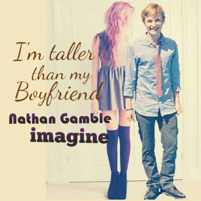 I'm taller than my Boyfriend (A Nathan Gamble Fanfiction) - Can't
