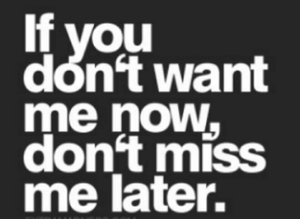 Quotes Part One - Don\'t want me now don\'t miss me later ...