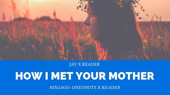 Ninjago: Oneshots X Reader - 15/ How I Met Your Mother //Jay