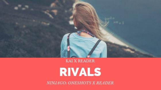 Ninjago: Oneshots X Reader - 19/ Rivals - [Kai] - Wattpad