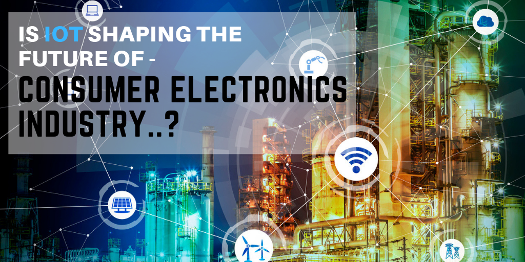 The variable fate of the Consumer Electronics Industry  - Is IoT